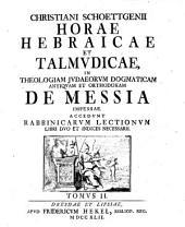 Horae Hebraicae Et Talmudicae: In Theologiam Judaeorum Dogmaticam Antiquam Et Orthodoxam De Messia Impensae : Accedunt Rabbinicarum Lectionum Libri Duo Et Indices Necessarii. 2