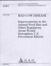 Mad Cow Disease: Improvements in the Animal Feed Ban and Other Regulatory Areas Would Strenghten U.S. Prevention Efforts