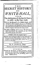The Secret History Of White-Hall: From The Abdication of the Late K. James, in 1688 to the Year 1696 : Together with the Tragical History of the Stuarts, from the First Rise of that Family, in the Year 1068, to the Death of Her Late Majesty Queen Anne, as Not Being Discoverable by Any Other Hand, Volume 2