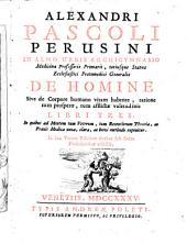 Alexandri Pascoli Perusini ... De homine sive de corpore humano vitam habente, ratione tum prosperae, tum afflictae valetudinis libri tres. ..