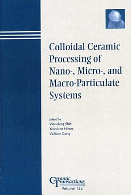 Colloidal Ceramic Processing of Nano   Micro   and Macro Particulate Systems PDF