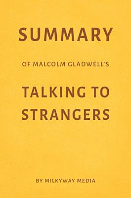 Summary of Malcolm Gladwell   s Talking to Strangers by Milkyway Media
