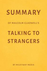 Summary of Malcolm Gladwell's Talking to Strangers by Milkyway Media