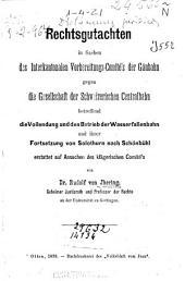 Rechtsgutachten in Sachen des Interkantonalen Vorbereitungs-Comité's der Gäubahn gegen die Gesellschaft der Schweizerischen Centralbahn betreffend die Vollendung und den Betrieb der Waserfallenbahn und ihrer Fortsetzung von Solothurn nach Schönbühl