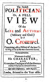 The Perfect Politician: Or, A Full View of the Life and Actions (military and Civil) of O. Cromwel... Whereunto is Added His Character And... Honours Conferr'd by Him on Several Persons
