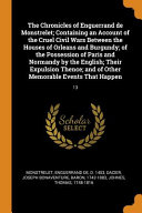 The Chronicles of Enguerrand de Monstrelet  Containing an Account of the Cruel Civil Wars Between the Houses of Orleans and Burgundy  Of the Possession of Paris and Normandy by the English  Their Expulsion Thence  And of Other Memorable Events That Happen PDF
