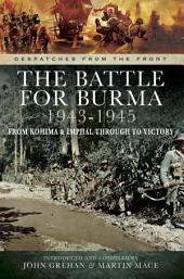 The Battle for Burma 1943-1945: From Kohima & Imphal Through to Victory