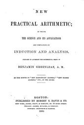 "New Practical Arithmetic: In which the Science and Its Applications are Simplified by Induction and Analysis. Prepared to Accompany the Mathematical Series of Benjamin Greenleaf, A. M. By the Editor of ""New Elementary Algebra"", ""New Higher Algebra"", Etc., in the Series"