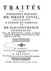 Traités sur différentes matieres de droit civil: appliquées à l'usage du barreau et de jurisprudence françoise, Volume3