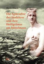 Die Aphrodite der Seefahrer und ihre Heiligtümer am Mittelmeer