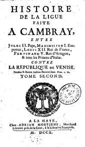 Histoire de la ligue faite à Cambray, entre Jules II, pape ; Maximilien Ier, empereur ; Louis XII, roi de France ; Ferdinand V, roi d'Arragon, et tous les princes d'Italie, contre la République de Venise
