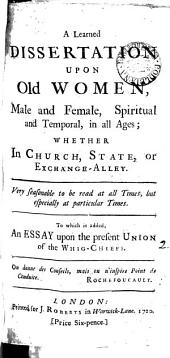 A Learned Dissertation Upon Old Women: Male and Female, Spiritual and Temporal, in All Ages; ... To which is Added, an Essay Upon the Present Union of the Whig-chiefs