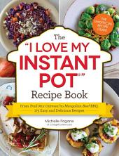 The I Love My Instant Pot Recipe Book:From Trail Mix Oatmeal to Mongolian Beef BBQ, 175 Easy and Delicious Recipes