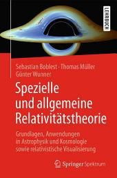Spezielle und allgemeine Relativitätstheorie: Grundlagen, Anwendungen in Astrophysik und Kosmologie sowie relativistische Visualisierung