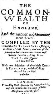 The common wealth of England, and the manner and government thereof: With new Additions of the chiefe Courts in England, and the Offices thereof