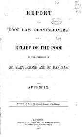 Report of the Poor Law Commissioners, Upon the Relief of the Poor in the Parishes of St. Marylebone and St. Pancras: With Appendix. Presented to Both Houses of Parliament by Command Her Majesty