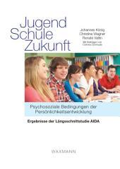 Jugend – Schule – Zukunft. Psychosoziale Bedingungen der Persönlichkeitsentwicklung. Ergebnisse der Längsschnittstudie AIDA