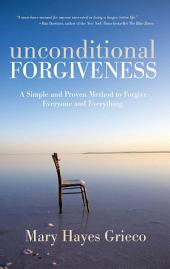 Unconditional Forgiveness: A Simple and Proven Method to Forgive Everyone and Everything