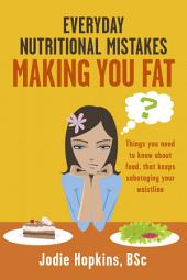 Everyday Nutritional Mistakes Making You Fat: Things You Need to Know About Food, That Keeps Sabotaging Your Waistline