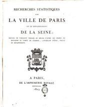 Recherches statistiques sur la ville de Paris et le département de al Seine; recueil de tableaux dressés et réunis d'après les ordres de monsieur le Comte de Chabrol, ..