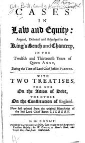 Cases in Law and Equity: Argued, Debated and Adjudged in the King's Bench and Chancery, in the Twelfth and Thirteenth Years of Queen Anne [1714-1715] During the Time of Lord Chief Justice Parker