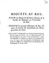 Requête au roy, pour les doyen & docteurs-régens de la faculté de médecine en l'université de Paris. Contre le premier chirurgien de roy, & contre les prevôts & communauté des chirurgiens Jurés de Paris. Servant de réponse aux derniéres Représentations que le sieur Pichaut de La Martiniere & les chirurgiens ont faites à sa majesté, pour lui demander la cassation des arrêts du Parlament de 1551 & 1743 ...