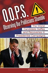 O.O.P.S.: Observing Our Politicians Stumble: The Worst Candidate Gaffes and Recoveries in Presidential Campaigns: The Worst Candidate Gaffes and Recoveries in Presidential Campaigns