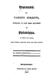 Discourses on Various Subjects, Intended to Have Been Delivered in Philadelphia: To which are Added, Some Others Selected from the Same Author