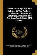 Second Catalogue Of The Library Of The Peabody Institute Of The City Of Baltimore  Including The Additions Made Since 1882  Part 4 PDF