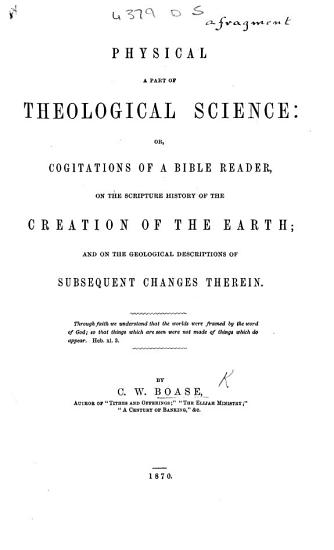 Physical a Part of Theological Science  or  Cogitations of a Bible reader  on the Scripture history of the creation of the earth  and on the geological descriptions of subsequent changes therein  etc   A fragment  containing no  1 3 of the whole work as planned in ten numbers   PDF