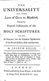 The Universality of the Love of God to Mankind, Proved by Express Testimonies of the Holy Scriptures. Also an Enquiry Into the Scriptural Significations of the Words Election, Elect, and Reprobate
