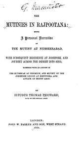 The Mutinies in Rajpootana: Being a Personal Narrative of the Mutiny at Nusseerabad, with Subsequent Residence at Jodhpore, and Journey Across the Desert Into Sind, Together with an Account of the Outbreak at Neemuch, and Mutiny of the Jodhpore Legion at Erinpoora, and Attack on Mount Aboo