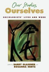 Our Studies, Ourselves: Sociologists' Lives and Work