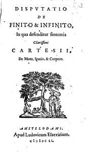 Disputatio de finito et infinito, in qua defenditur sententia clarissimi Cartesii. De motu, spatio et corpore