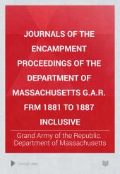 Journals of the Encampment Proceedings of the Department of Massachusetts G.A.R. Frm 1881 to 1887 Inclusive