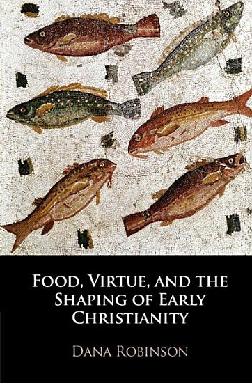 Food  Virtue  and the Shaping of Early Christianity PDF