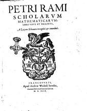 Petri Rami Scholarum mathematicarum, libri vnus et triginta, a Lazaro Schonero recogniti & emendati
