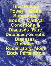 "The ""People Power"" Health Superbook: Book 7. Medical Conditions & Diseases (Rare Diseases, Genetic Diseases, Diabetes, Respiratory, Most Body Parts, Etc.)"