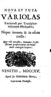 Nova Et Tuta Variolas Excitandi per Transplantationem Methodus: Nuper inventa & in usum tracta: Qua ritè peracta, immunia in posterum praeservantur ab hujusmodi contagio Corpora