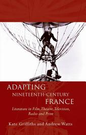 Adapting Nineteenth-Century France: Literature in Film, Theatre, Television, Radio and Print
