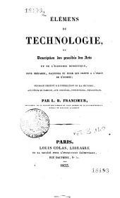 Élémens de technologie, ou Description des procédés des arts et de l'économie domestique, pour préparer, façonner et finir de les objets à l'usage de l'homme ...