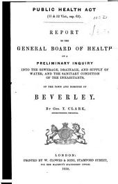 Report to the General Board of Health on a Preliminary Inquiry Into the Sewerage, Drainage, and Supply of Water, and the Sanitary Condition of the Inhabitants of the Town and Borough of Beverley