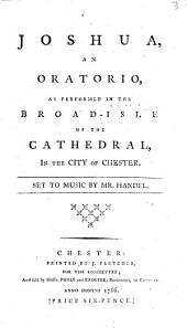 Joshua: An Oratorio, as Performed in the Broad-isle of the Cathedral, in the City of Chester. Set to Music by Mr. Handel