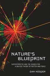 Nature's Blueprint: Supersymmetry and the Search for a Unified Theory of Matter and Force