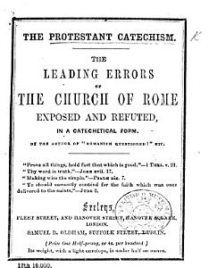 The Protestant Catechism  The Leading Errors of the Church of Rome Exposed and Refuted     By the Author of    Romanism Questioned     Etc   W  Marrable   PDF