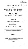 A specific plan for organising the people  and for obtaining reform independent of Parliament  Addressed by     to the people of Fife     of Britain   PDF