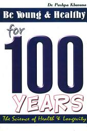 Be Young and Healthy for 100 Years: The science of Health & Longevity