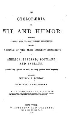 The Cyclopaedia of Wit and Humor  Containing Choice and Characteristic Selections from the Writings of the Most Eminent Humorists of America  Ireland  Scotland  and England