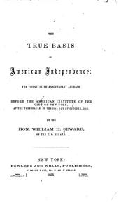 The True Basis of American Independence: A Lecture Before the American Institute, New York, Oct. 20, 1863, in the Broadway Tabernacle