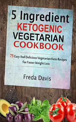 5 Ingredient Ketogenic Vegetarian Cookbook